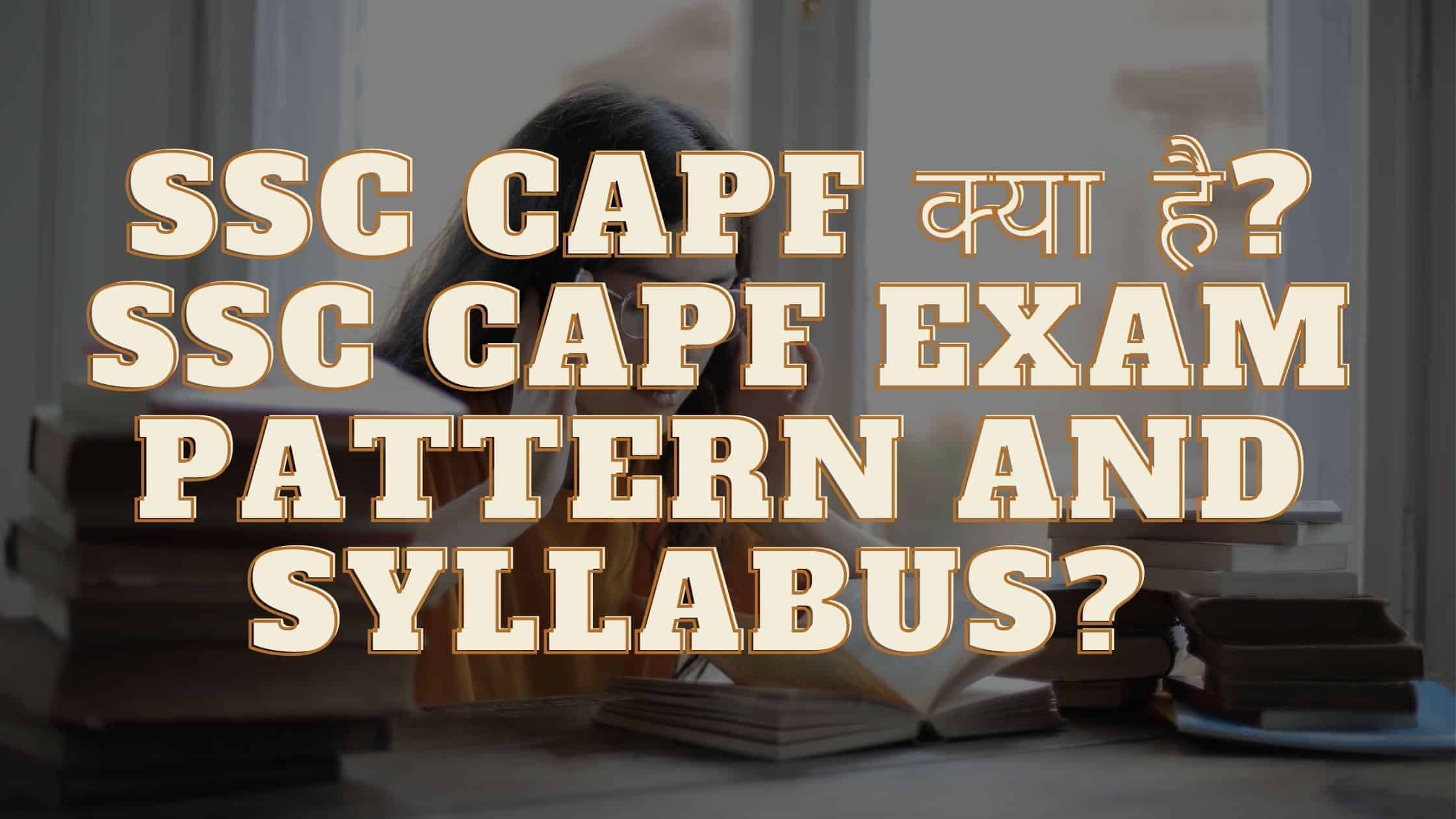 SSC CAPF क्या है? SSC CAPF Exam Pattern And Syllabus?