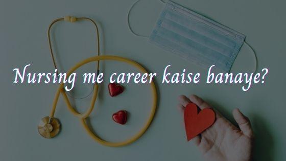 Nursing me career kaise banaye?